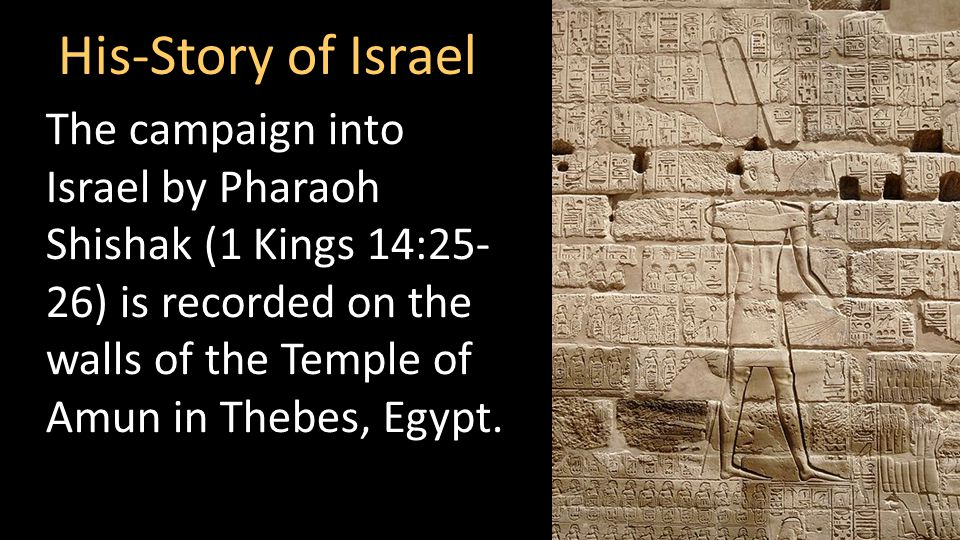 His-Story of Israel The campaign into Israel by Pharaoh Shishak (1 Kings 14:25- 26) is recorded on the walls of the Temple of Amun in Thebes, Egypt.