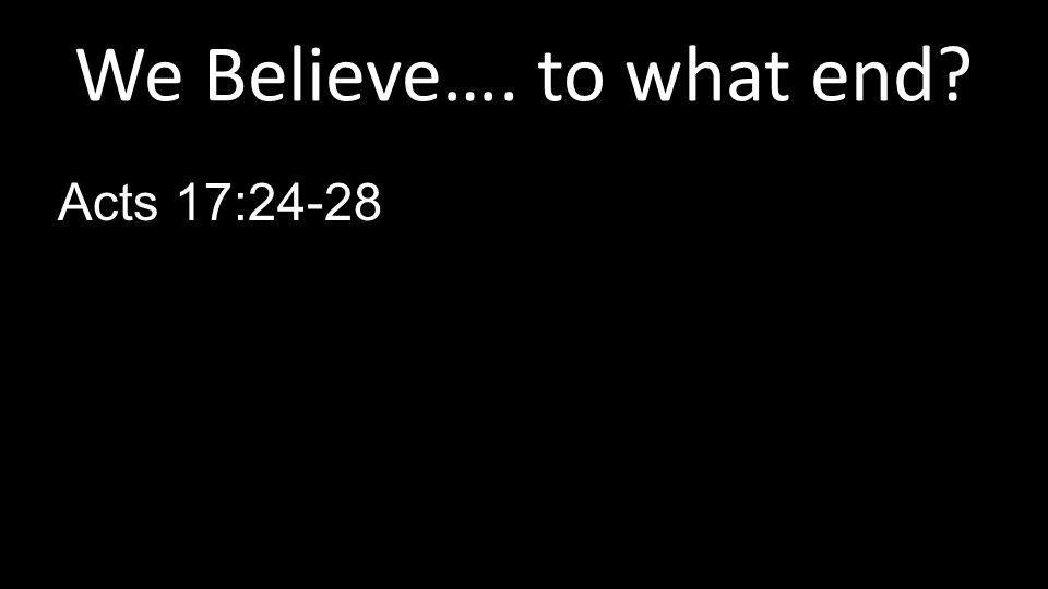 We Believe…. to what end Acts 17:24-28
