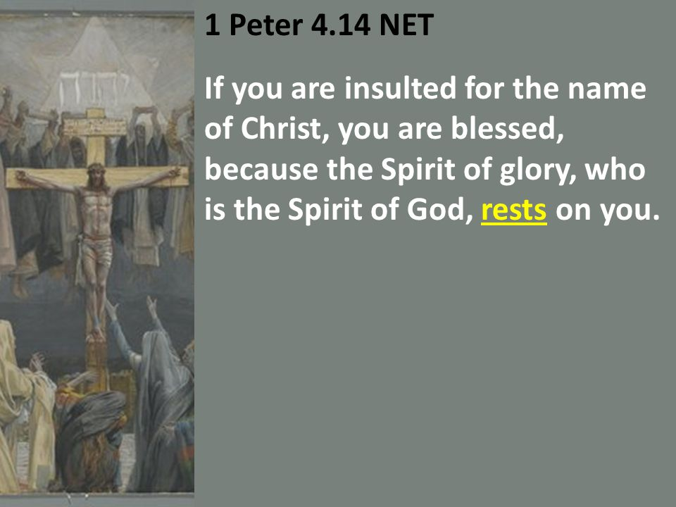 1 Peter 4.14 NET If you are insulted for the name of Christ, you are blessed, because the Spirit of glory, who is the Spirit of God, rests on you.
