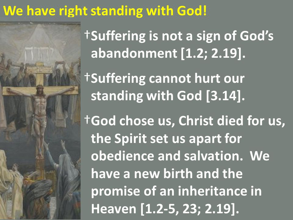 We have right standing with God. †Suffering is not a sign of God's abandonment [1.2; 2.19].