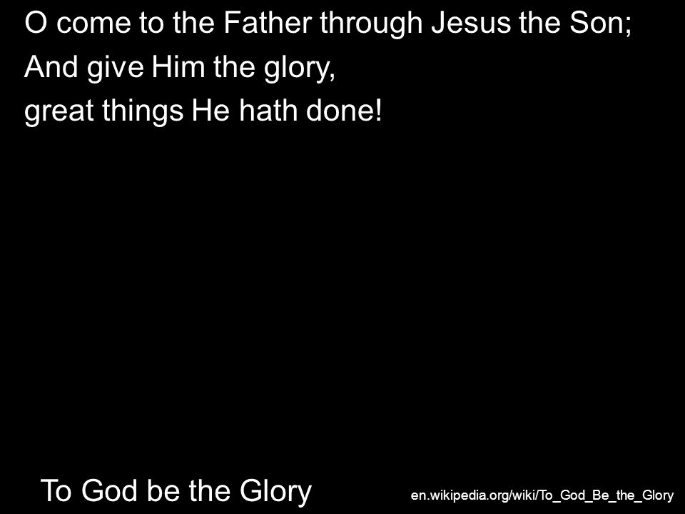 O come to the Father through Jesus the Son; And give Him the glory, great things He hath done.