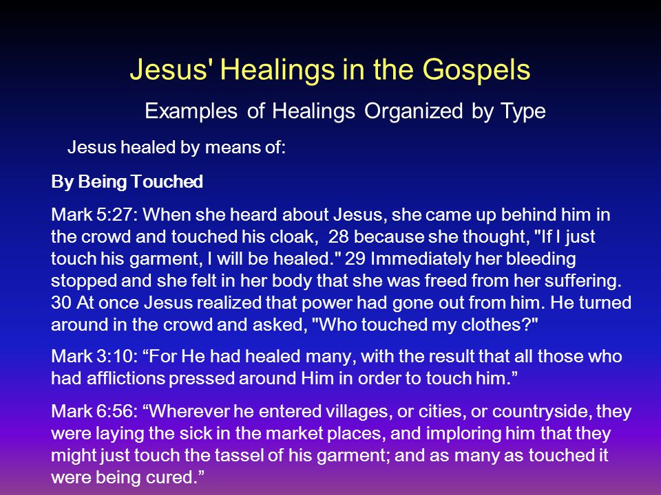 By Being Touched Mark 5:27: When she heard about Jesus, she came up behind him in the crowd and touched his cloak, 28 because she thought, If I just touch his garment, I will be healed. 29 Immediately her bleeding stopped and she felt in her body that she was freed from her suffering.