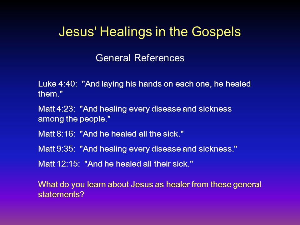 Luke 4:40: And laying his hands on each one, he healed them. Matt 4:23: And healing every disease and sickness among the people. Matt 8:16: And he healed all the sick. Matt 9:35: And healing every disease and sickness. Matt 12:15: And he healed all their sick. What do you learn about Jesus as healer from these general statements.