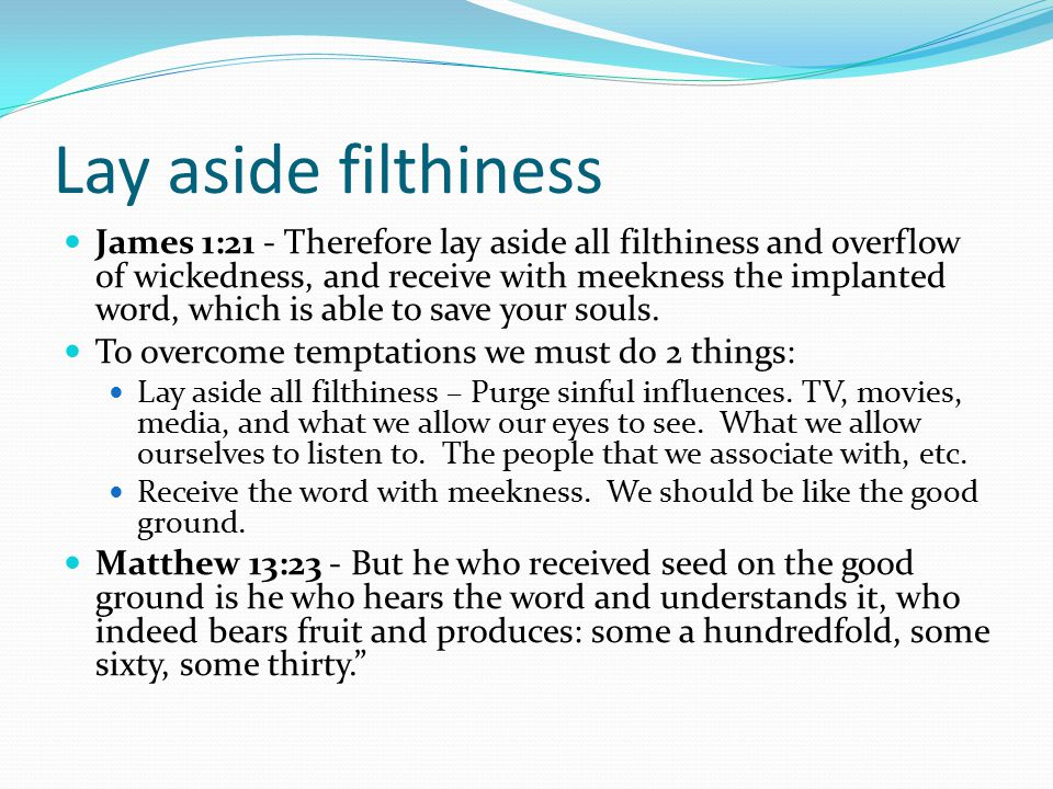 Lay aside filthiness James 1:21 - Therefore lay aside all filthiness and overflow of wickedness, and receive with meekness the implanted word, which i