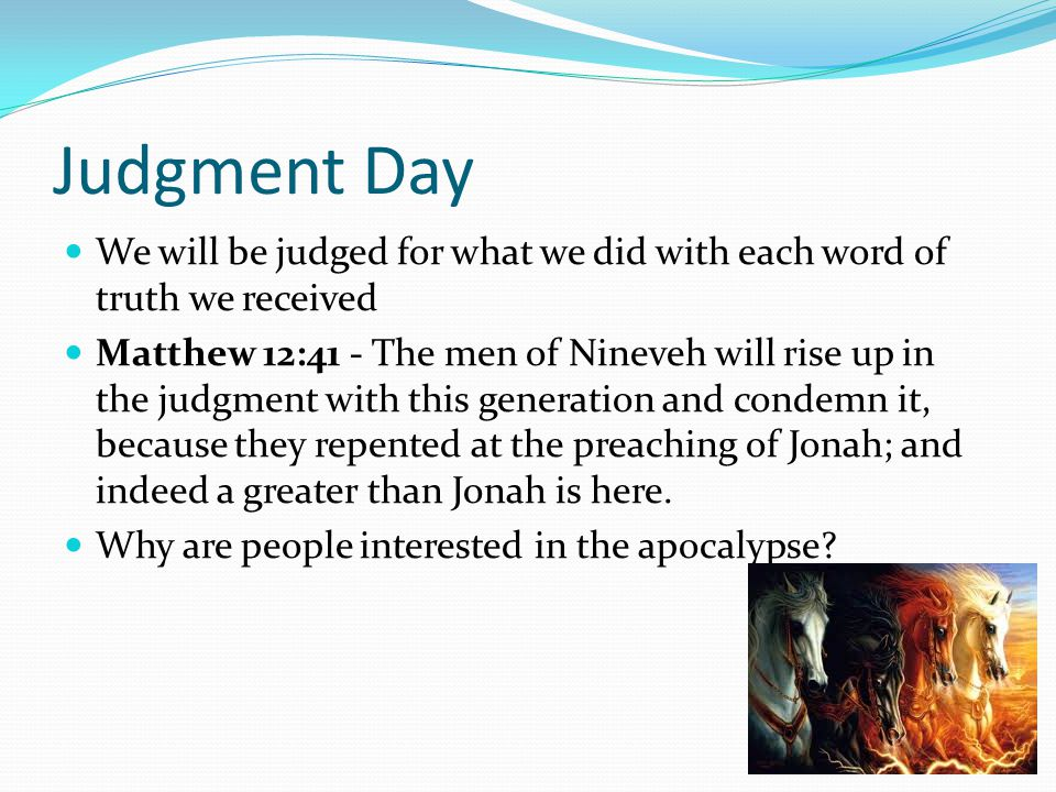 Judgment Day We will be judged for what we did with each word of truth we received Matthew 12:41 - The men of Nineveh will rise up in the judgment wit