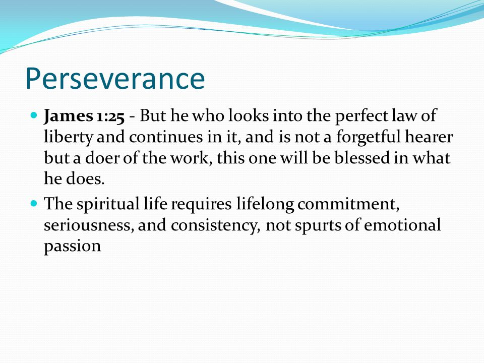 Perseverance James 1:25 - But he who looks into the perfect law of liberty and continues in it, and is not a forgetful hearer but a doer of the work,