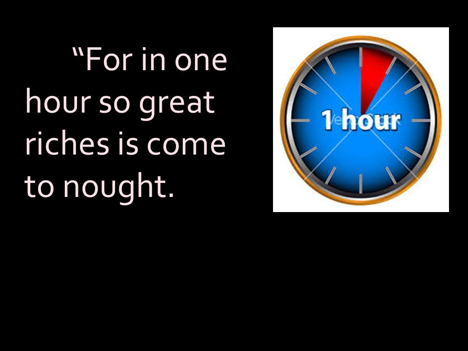 """""""For in one hour so great riches is come to nought."""