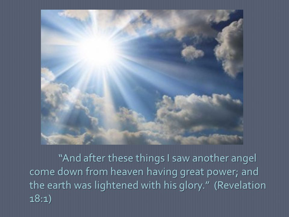 """""""And after these things I saw another angel come down from heaven having great power; and the earth was lightened with his glory."""" (Revelation 18:1)"""