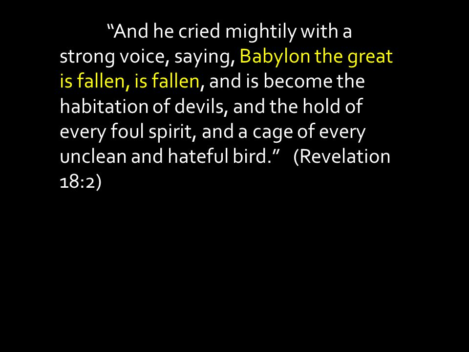 """""""And he cried mightily with a strong voice, saying, Babylon the great is fallen, is fallen, and is become the habitation of devils, and the hold of ev"""