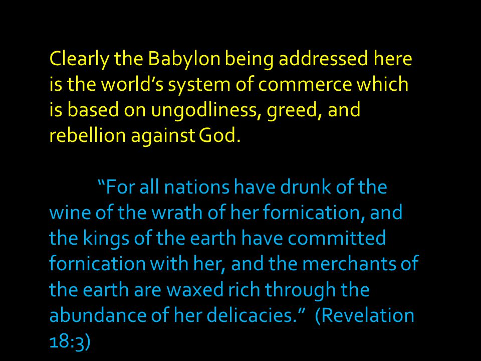 """Clearly the Babylon being addressed here is the world's system of commerce which is based on ungodliness, greed, and rebellion against God. """"For all n"""