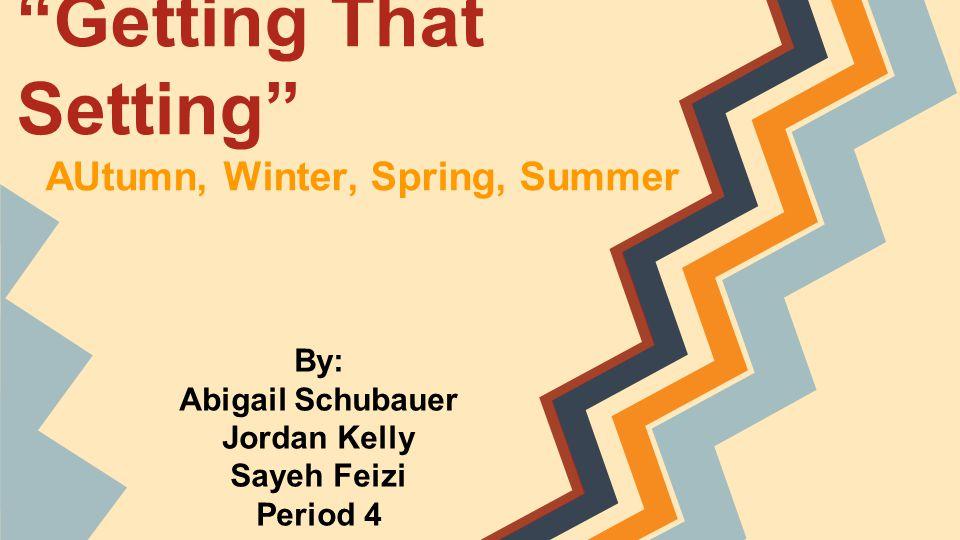 Getting That Setting AUtumn, Winter, Spring, Summer By: Abigail Schubauer Jordan Kelly Sayeh Feizi Period 4