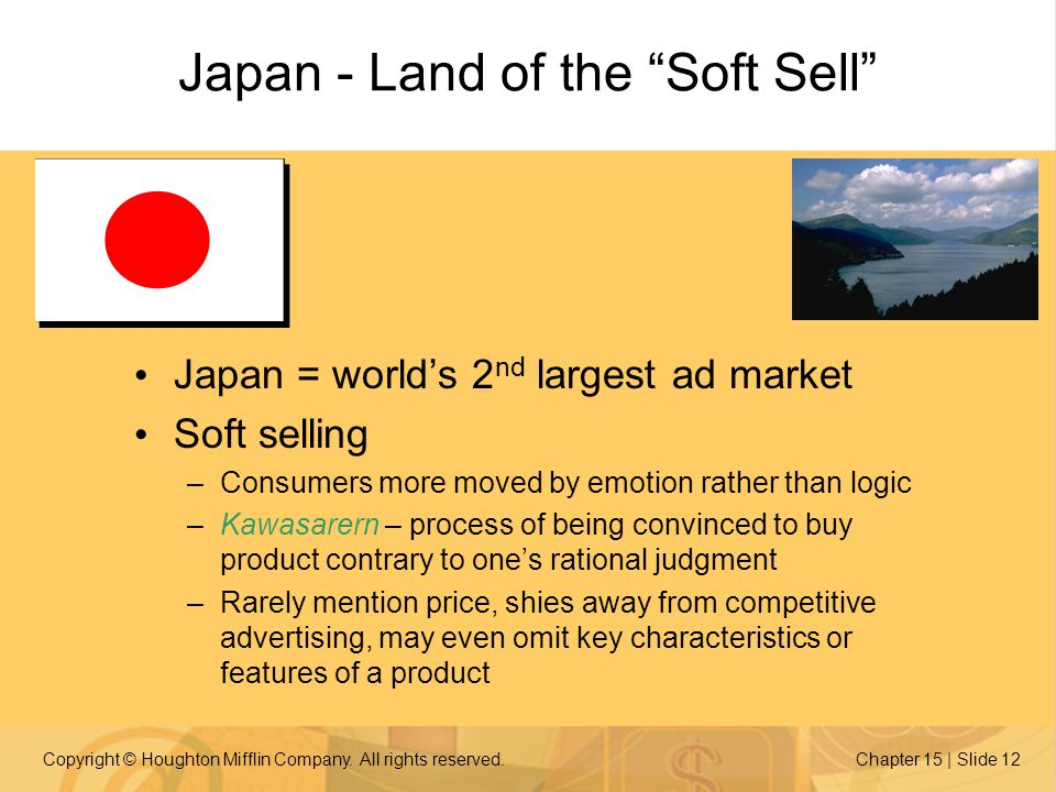 Copyright © Houghton Mifflin Company. All rights reserved.Chapter 15 | Slide 12 Japan = world's 2 nd largest ad market Soft selling –Consumers more mo