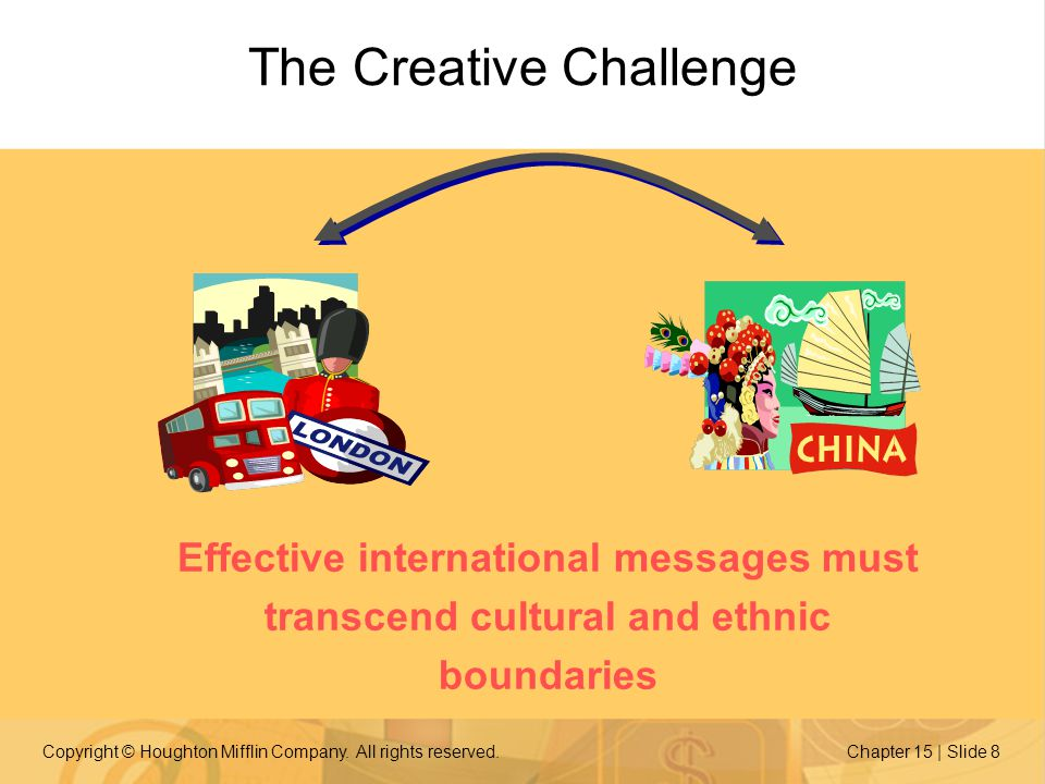 Copyright © Houghton Mifflin Company. All rights reserved.Chapter 15 | Slide 8 The Creative Challenge Effective international messages must transcend