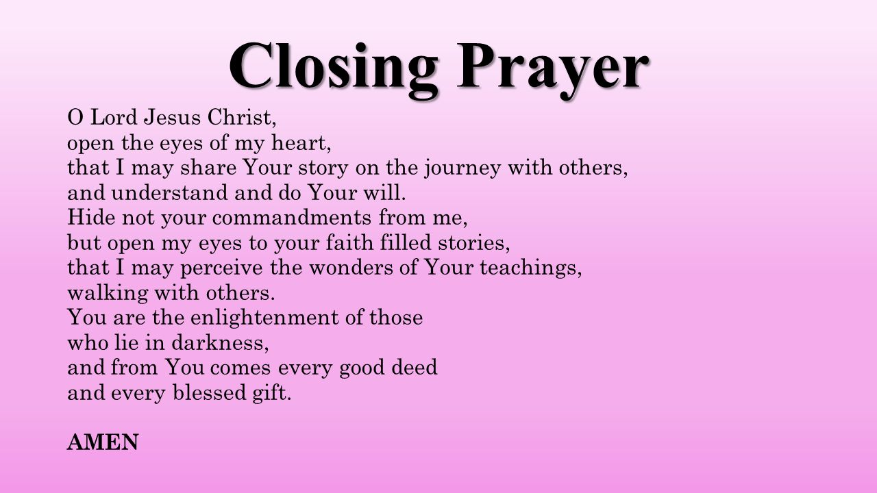 Closing Prayer O Lord Jesus Christ, open the eyes of my heart, that I may share Your story on the journey with others, and understand and do Your will.