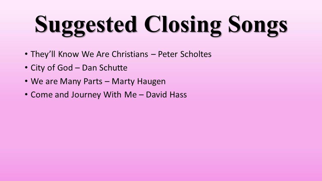 Suggested Closing Songs They'll Know We Are Christians – Peter Scholtes City of God – Dan Schutte We are Many Parts – Marty Haugen Come and Journey With Me – David Hass