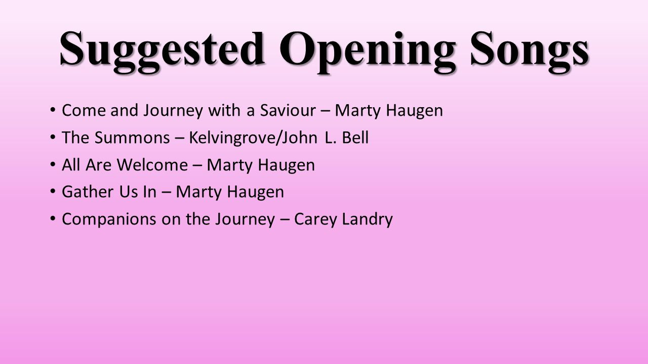 Suggested Opening Songs Come and Journey with a Saviour – Marty Haugen The Summons – Kelvingrove/John L.