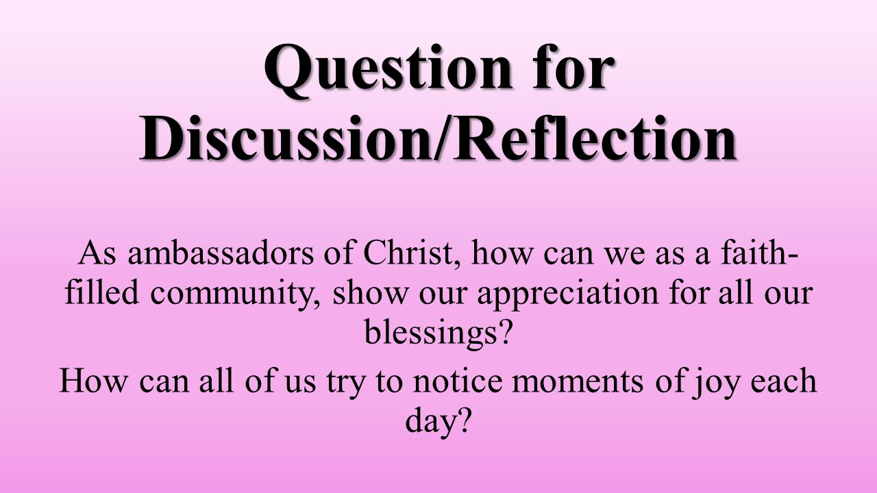 Question for Discussion/Reflection As ambassadors of Christ, how can we as a faith- filled community, show our appreciation for all our blessings.