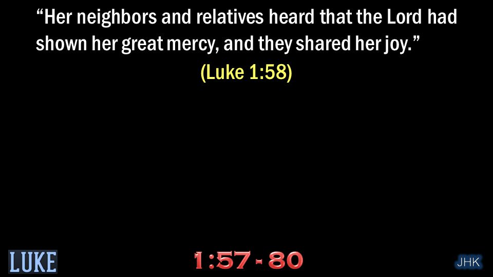 Her neighbors and relatives heard that the Lord had shown her great mercy, and they shared her joy. (Luke 1:58)
