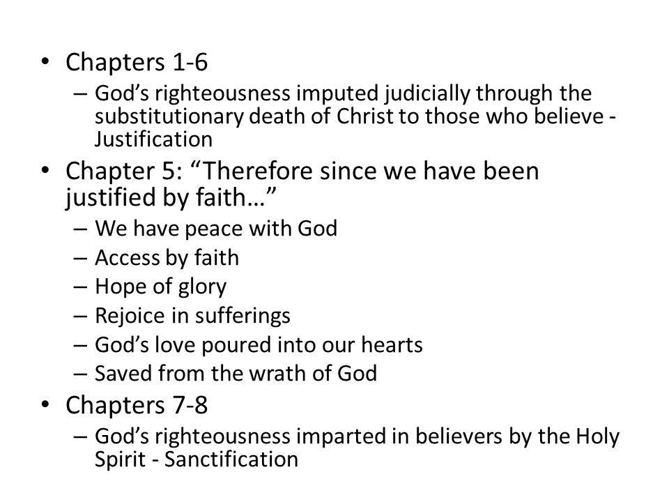 Chapters 1-6 – God's righteousness imputed judicially through the substitutionary death of Christ to those who believe - Justification Chapter 5: Therefore since we have been justified by faith… – We have peace with God – Access by faith – Hope of glory – Rejoice in sufferings – God's love poured into our hearts – Saved from the wrath of God Chapters 7-8 – God's righteousness imparted in believers by the Holy Spirit - Sanctification