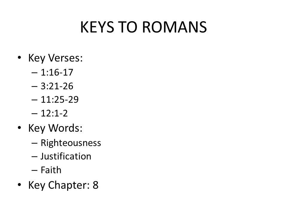 KEYS TO ROMANS Key Verses: – 1:16-17 – 3:21-26 – 11:25-29 – 12:1-2 Key Words: – Righteousness – Justification – Faith Key Chapter: 8
