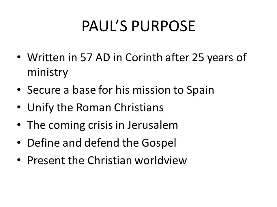 PAUL'S PURPOSE Written in 57 AD in Corinth after 25 years of ministry Secure a base for his mission to Spain Unify the Roman Christians The coming crisis in Jerusalem Define and defend the Gospel Present the Christian worldview