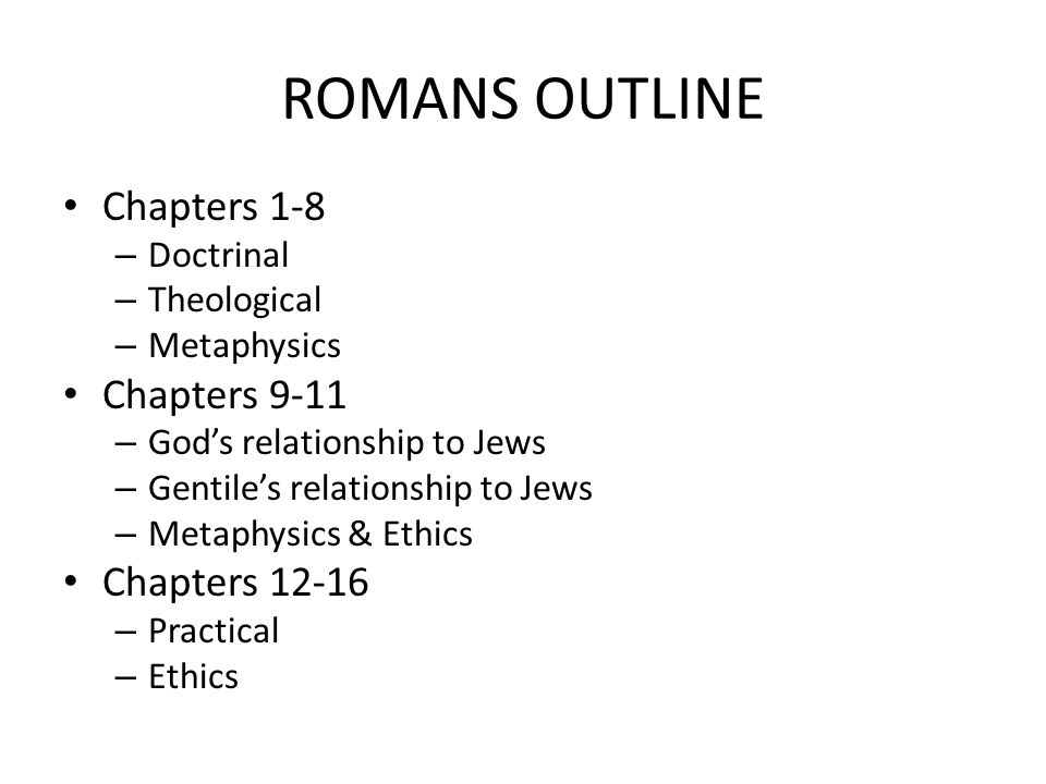 ROMANS OUTLINE Chapters 1-8 – Doctrinal – Theological – Metaphysics Chapters 9-11 – God's relationship to Jews – Gentile's relationship to Jews – Metaphysics & Ethics Chapters 12-16 – Practical – Ethics