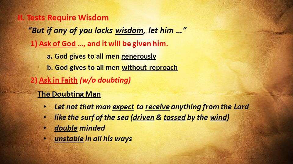 """II. Tests Require Wisdom """"But if any of you lacks wisdom, let him …"""" 1) Ask of God …, and it will be given him. a. God gives to all men generously b."""