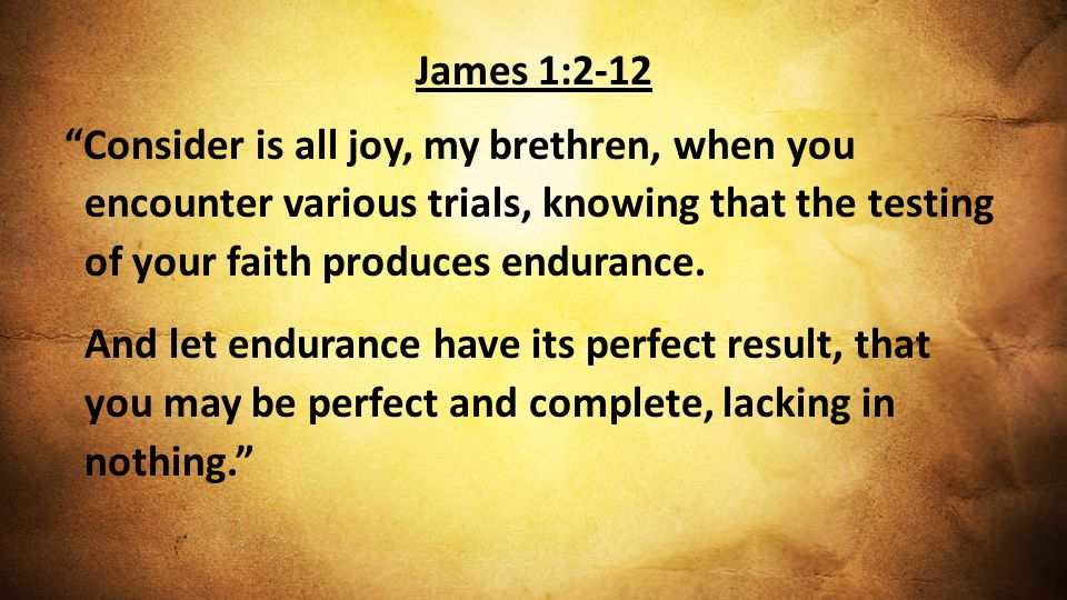 James 1:2-12 Consider is all joy, my brethren, when you encounter various trials, knowing that the testing of your faith produces endurance.