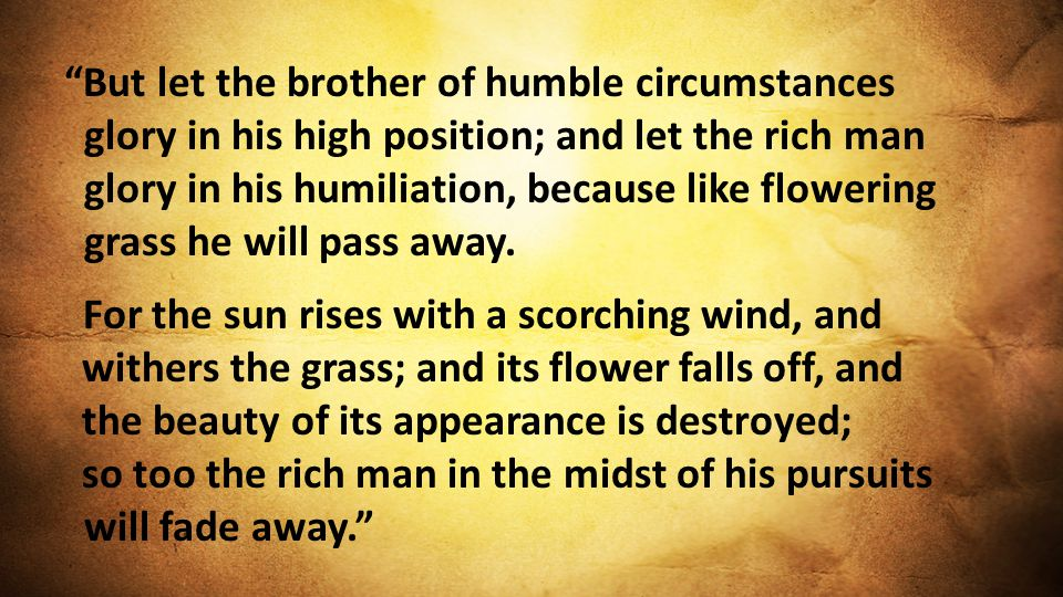 But let the brother of humble circumstances glory in his high position; and let the rich man glory in his humiliation, because like flowering grass he will pass away.