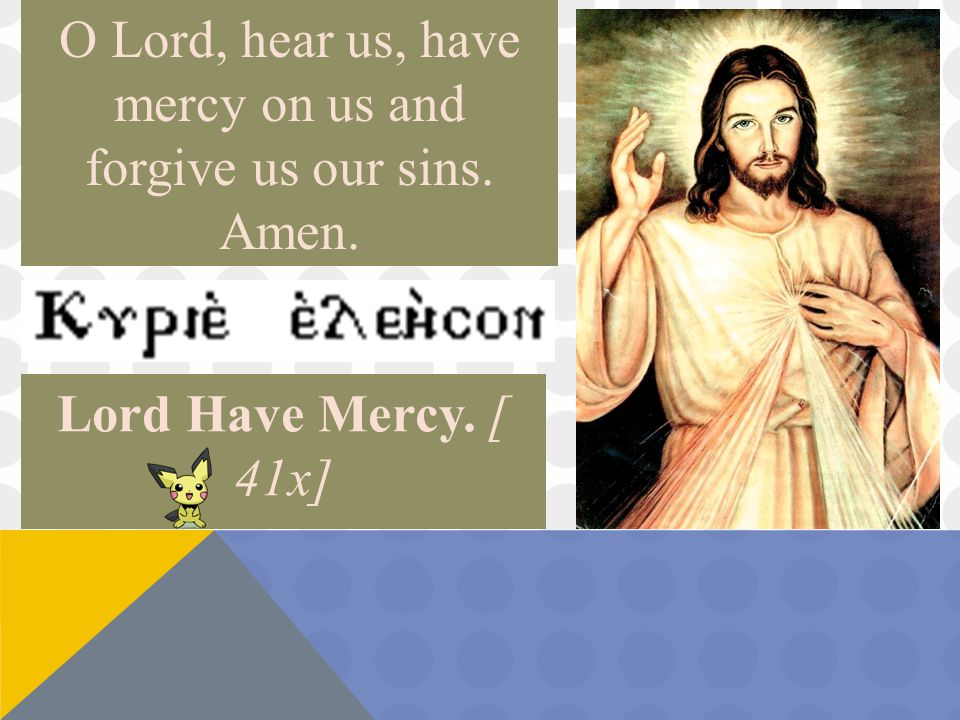 O Lord, hear us, have mercy on us and forgive us our sins. Amen. Lord Have Mercy. [ 41x]