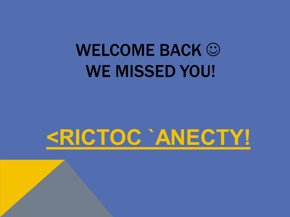 WELCOME BACK WE MISSED YOU! <RICTOC `ANECTY!
