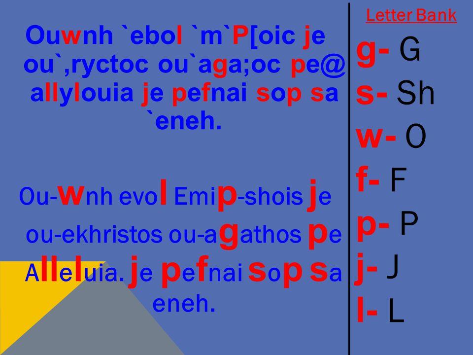 Ouwnh `ebol `m`P[oic je ou`,ryctoc ou`aga;oc pe@ allylouia je pefnai sop sa `eneh. Ou- w nh evo l Emi p -shois j e ou-ekhristos ou-a g athos p e A ll