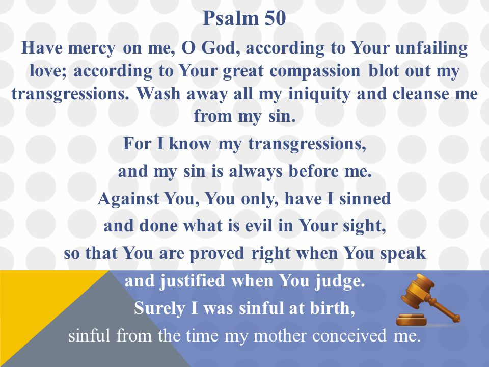 Psalm 50 Have mercy on me, O God, according to Your unfailing love; according to Your great compassion blot out my transgressions.