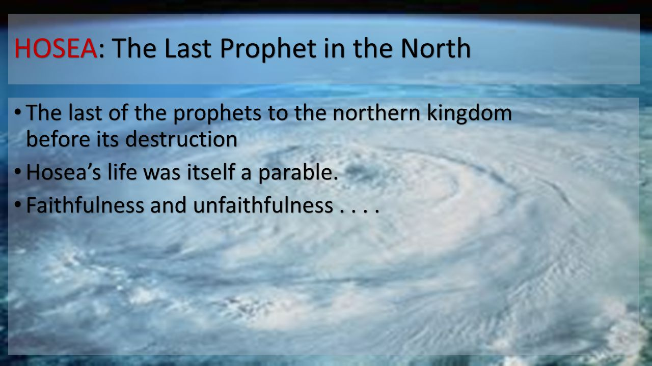 HOSEA: The Last Prophet in the North The last of the prophets to the northern kingdom before its destruction The last of the prophets to the northern kingdom before its destruction Hosea's life was itself a parable.