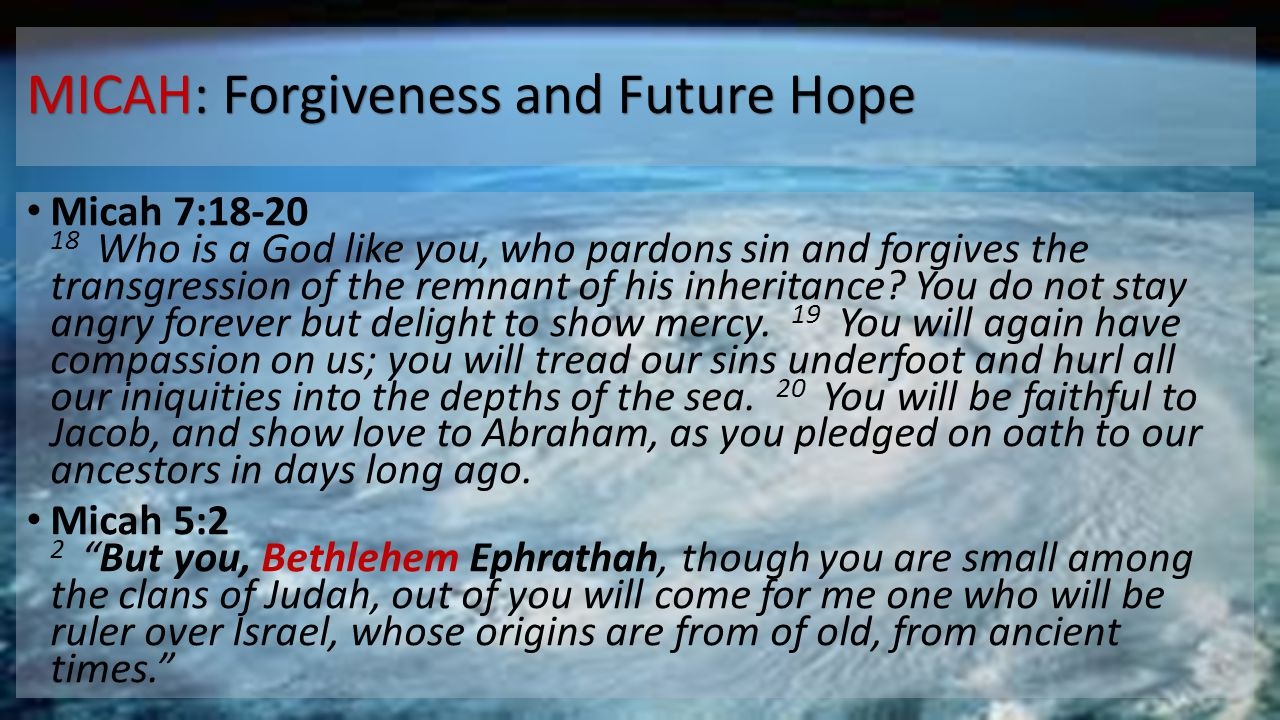 MICAH: Forgiveness and Future Hope Micah 7:18-20 18 Who is a God like you, who pardons sin and forgives the transgression of the remnant of his inheritance.