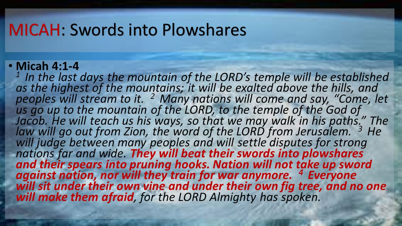 MICAH: Swords into Plowshares Micah 4:1-4 1 In the last days the mountain of the LORD's temple will be established as the highest of the mountains; it will be exalted above the hills, and peoples will stream to it.