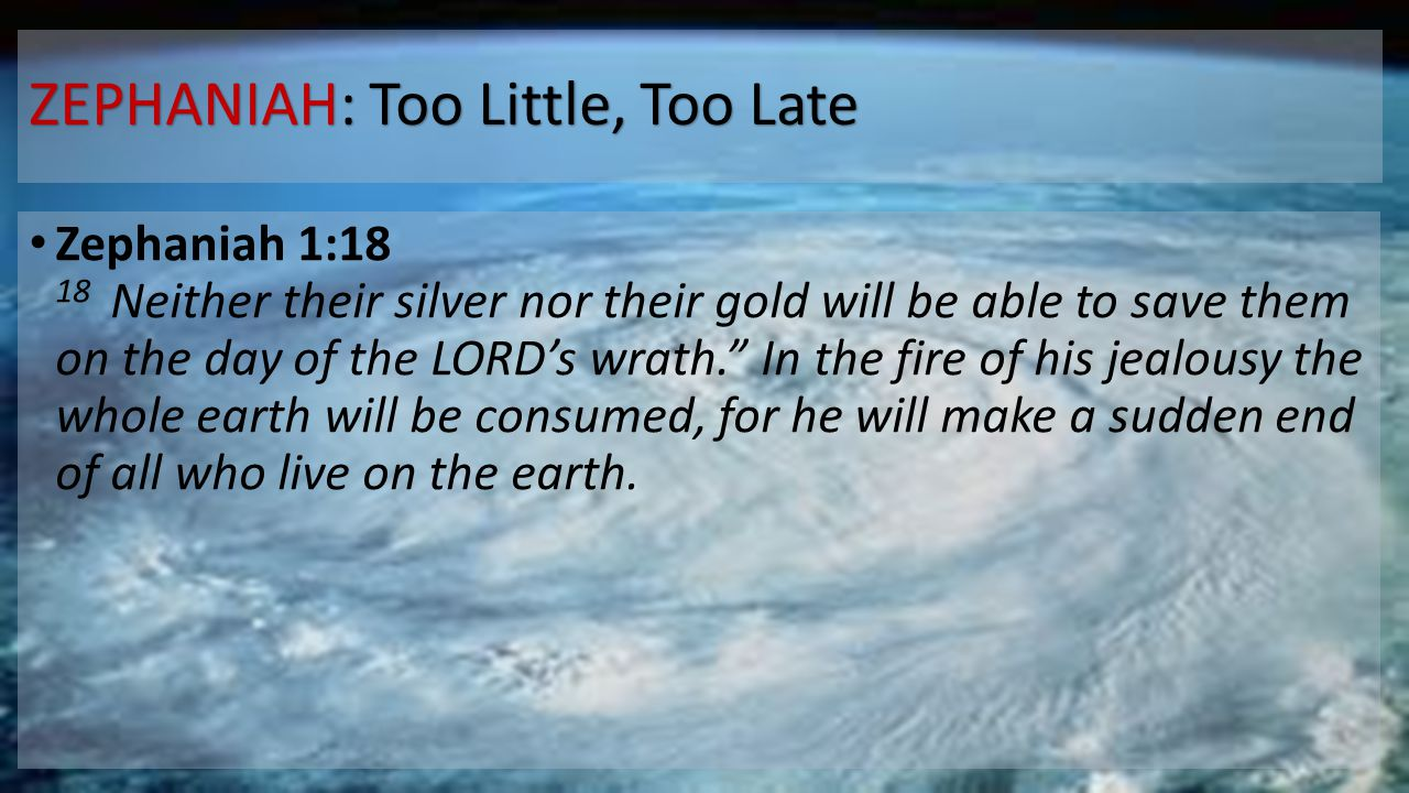 ZEPHANIAH: Too Little, Too Late Zephaniah 1:18 18 Neither their silver nor their gold will be able to save them on the day of the LORD's wrath. In the fire of his jealousy the whole earth will be consumed, for he will make a sudden end of all who live on the earth.