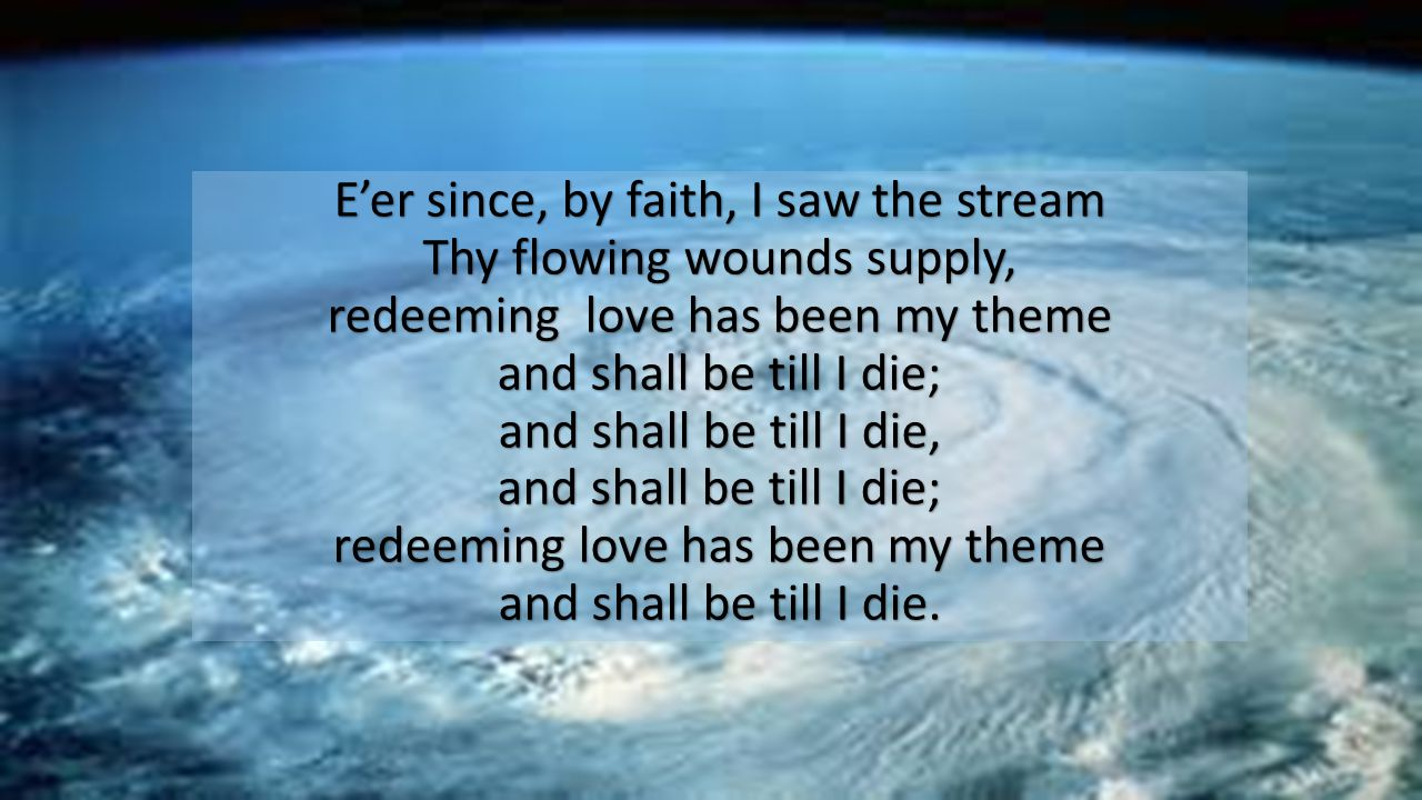 E'er since, by faith, I saw the stream Thy flowing wounds supply, redeeming love has been my theme and shall be till I die; and shall be till I die, and shall be till I die; redeeming love has been my theme and shall be till I die.