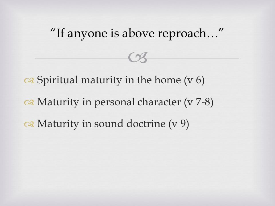   Spiritual maturity in the home (v 6)  Maturity in personal character (v 7-8)  Maturity in sound doctrine (v 9) If anyone is above reproach…