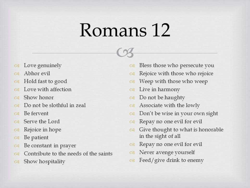  Romans 12  Love genuinely  Abhor evil  Hold fast to good  Love with affection  Show honor  Do not be slothful in zeal  Be fervent  Serve the Lord  Rejoice in hope  Be patient  Be constant in prayer  Contribute to the needs of the saints  Show hospitality  Bless those who persecute you  Rejoice with those who rejoice  Weep with those who weep  Live in harmony  Do not be haughty  Associate with the lowly  Don't be wise in your own sight  Repay no one evil for evil  Give thought to what is honorable in the sight of all  Repay no one evil for evil  Never avenge yourself  Feed/give drink to enemy