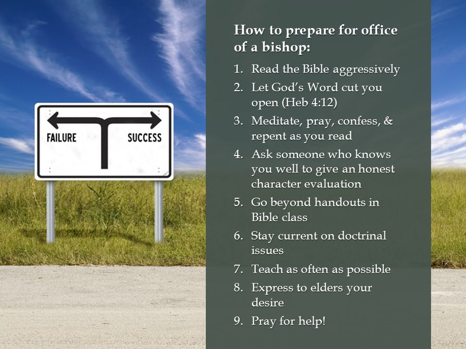 How to prepare for office of a bishop: 1.Read the Bible aggressively 2.Let God's Word cut you open (Heb 4:12) 3.Meditate, pray, confess, & repent as you read 4.Ask someone who knows you well to give an honest character evaluation 5.Go beyond handouts in Bible class 6.Stay current on doctrinal issues 7.Teach as often as possible 8.Express to elders your desire 9.Pray for help!