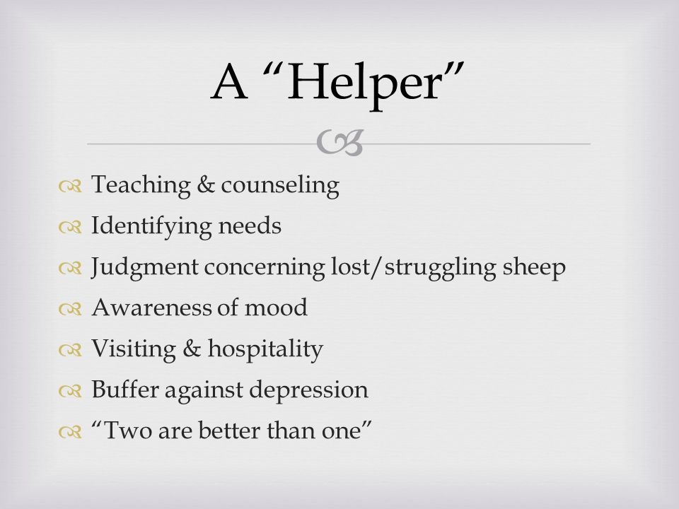  A Helper  Teaching & counseling  Identifying needs  Judgment concerning lost/struggling sheep  Awareness of mood  Visiting & hospitality  Buffer against depression  Two are better than one