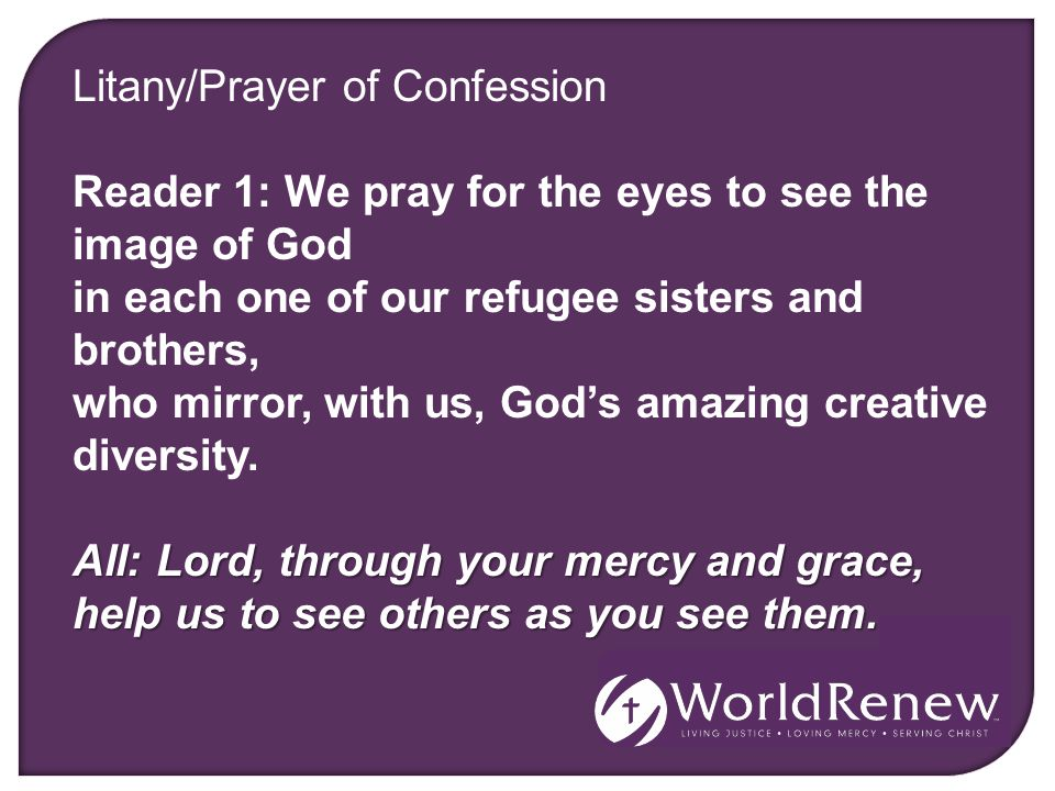 Litany/Prayer of Confession Reader 1: We pray for the eyes to see the image of God in each one of our refugee sisters and brothers, who mirror, with us, God's amazing creative diversity.