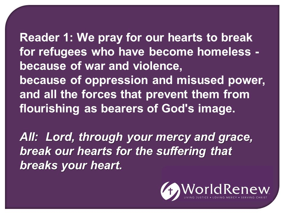 Reader 1: We pray for our hearts to break for refugees who have become homeless - because of war and violence, because of oppression and misused power