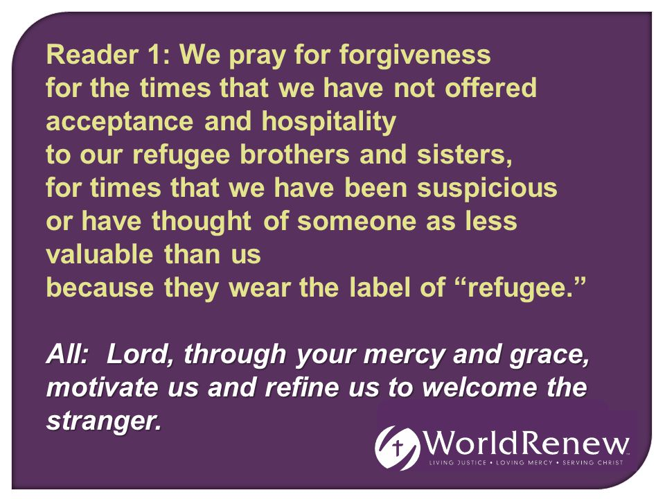 Reader 1: We pray for forgiveness for the times that we have not offered acceptance and hospitality to our refugee brothers and sisters, for times that we have been suspicious or have thought of someone as less valuable than us because they wear the label of refugee. All: Lord, through your mercy and grace, motivate us and refine us to welcome the stranger.