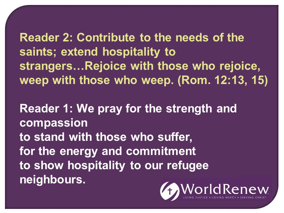 Reader 2: Contribute to the needs of the saints; extend hospitality to strangers…Rejoice with those who rejoice, weep with those who weep. (Rom. 12:13