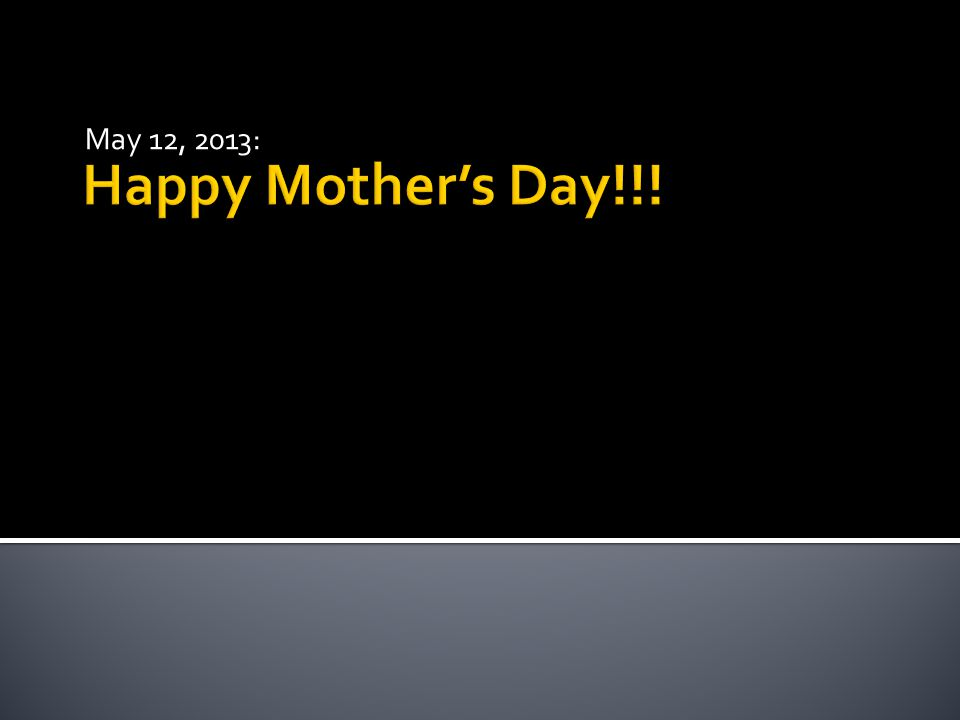 Happy Mother's Day!!! May 12, 2013: