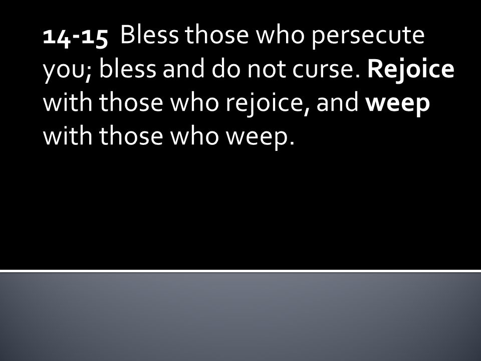14-15 Bless those who persecute you; bless and do not curse.