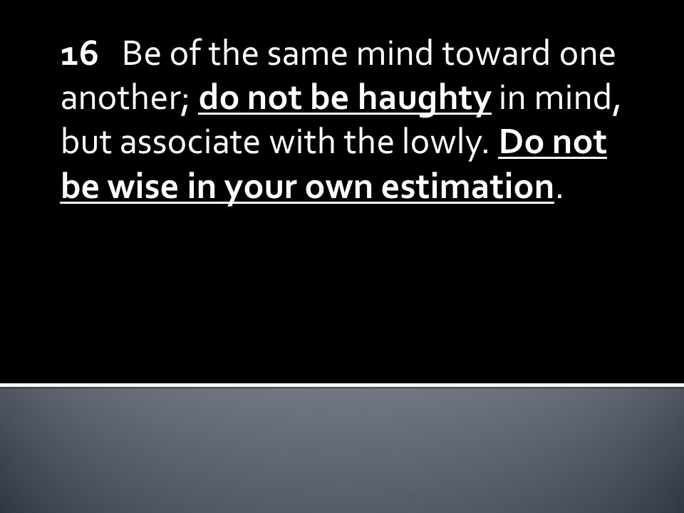 16 Be of the same mind toward one another; do not be haughty in mind, but associate with the lowly.