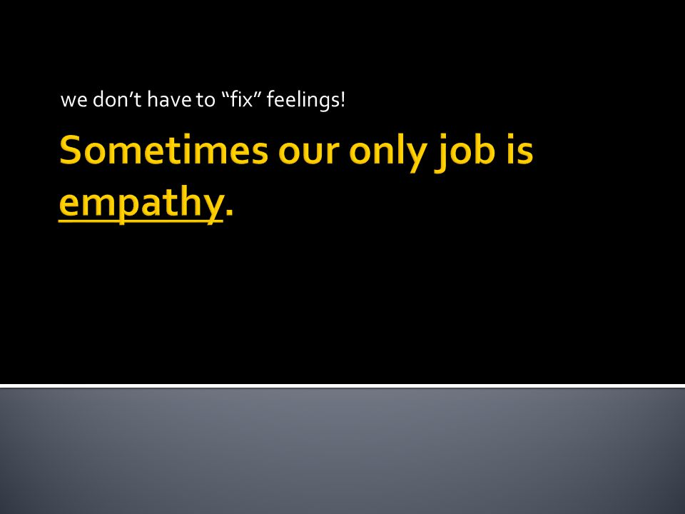 Sometimes our only job is empathy. we don't have to fix feelings!